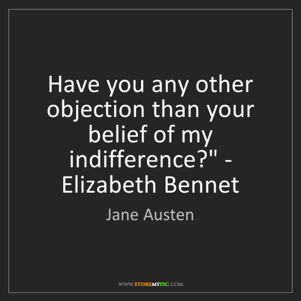 Jane Austen: 'Have you any other objection than your belief of my...