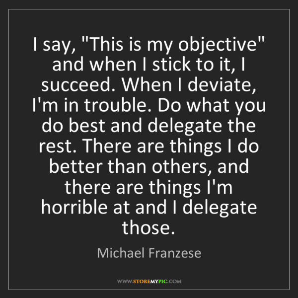 "Michael Franzese: I say, ""This is my objective"" and when I stick to it,..."
