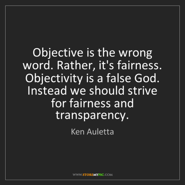 Ken Auletta: Objective is the wrong word. Rather, it's fairness. Objectivity...