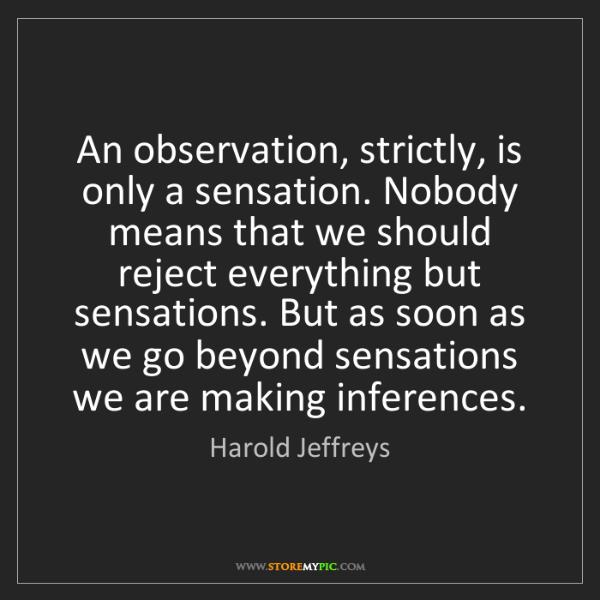 Harold Jeffreys: An observation, strictly, is only a sensation. Nobody...