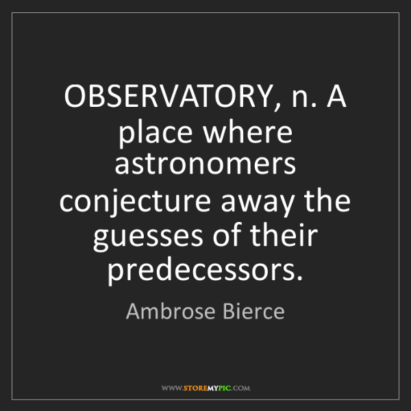 Ambrose Bierce: OBSERVATORY, n. A place where astronomers conjecture...