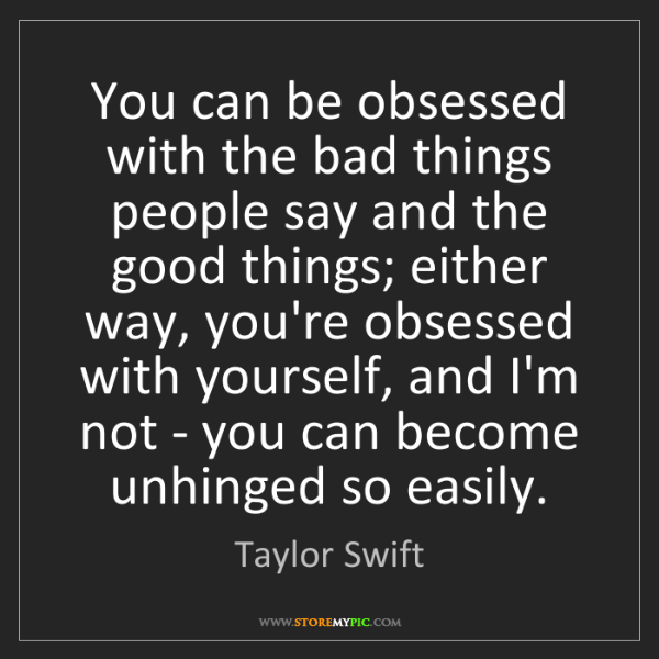 Taylor Swift: You can be obsessed with the bad things people say and...