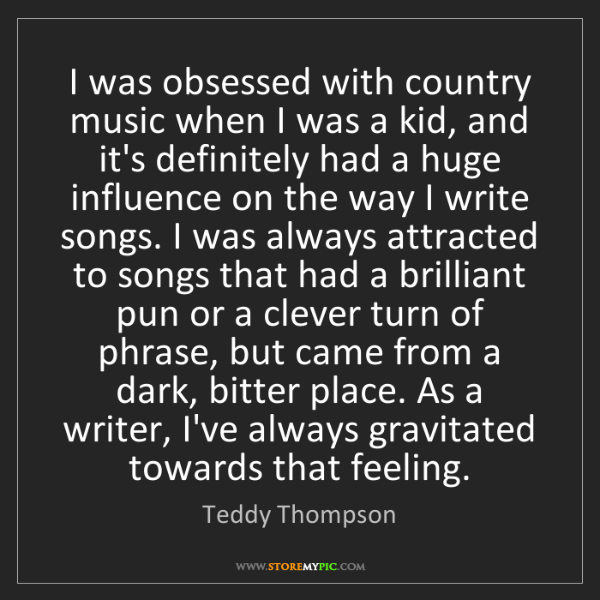 Teddy Thompson: I was obsessed with country music when I was a kid, and...