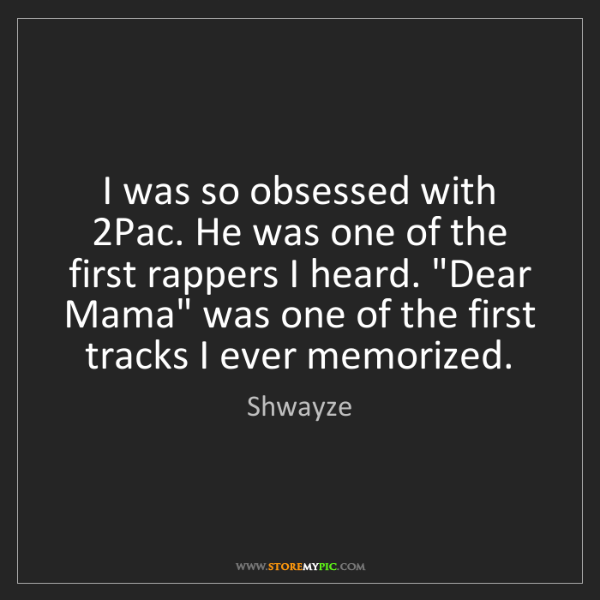 Shwayze: I was so obsessed with 2Pac. He was one of the first...