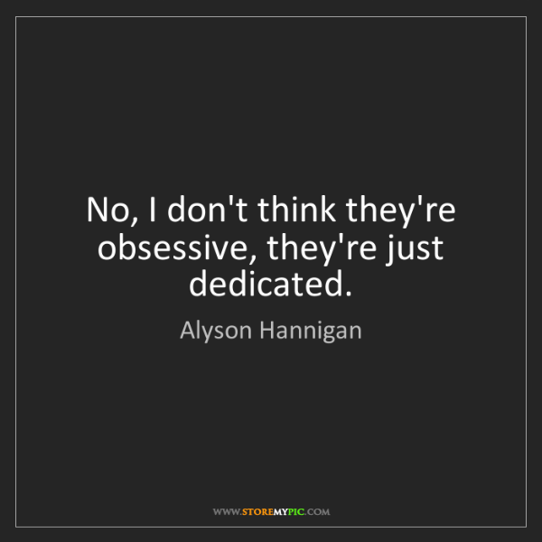 Alyson Hannigan: No, I don't think they're obsessive, they're just dedicated.