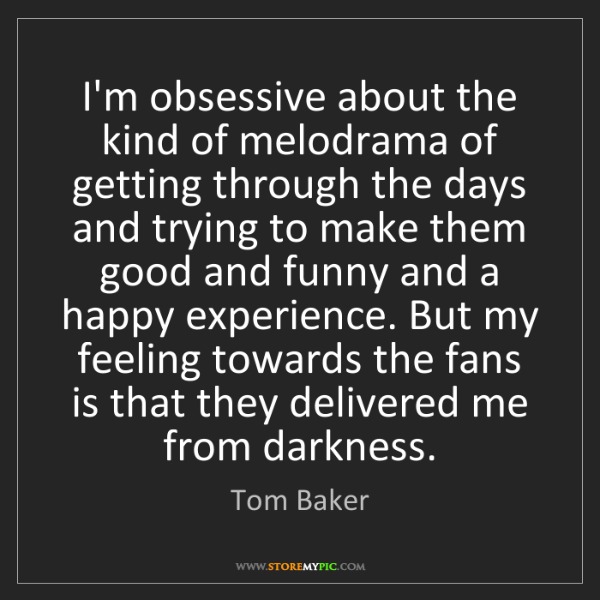 Tom Baker: I'm obsessive about the kind of melodrama of getting...