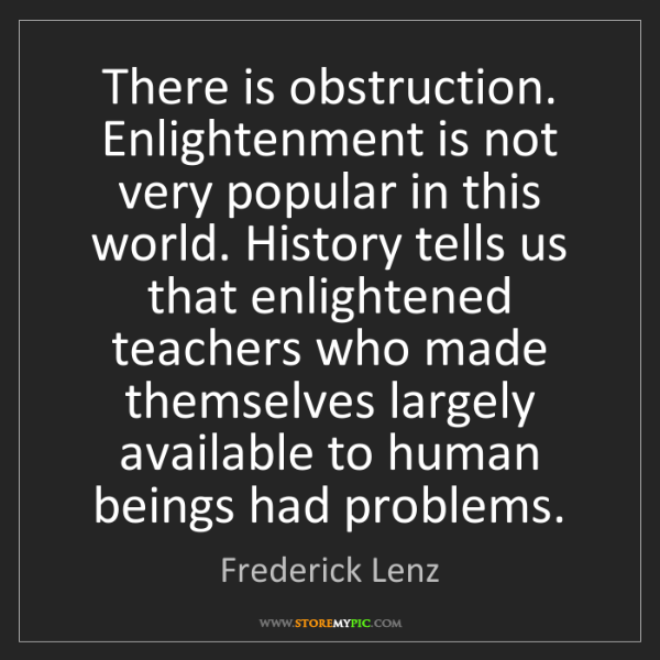 Frederick Lenz: There is obstruction. Enlightenment is not very popular...