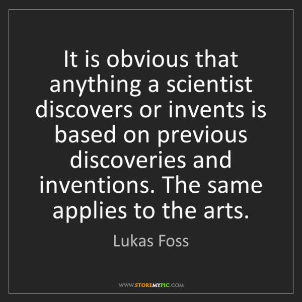 Lukas Foss: It is obvious that anything a scientist discovers or...