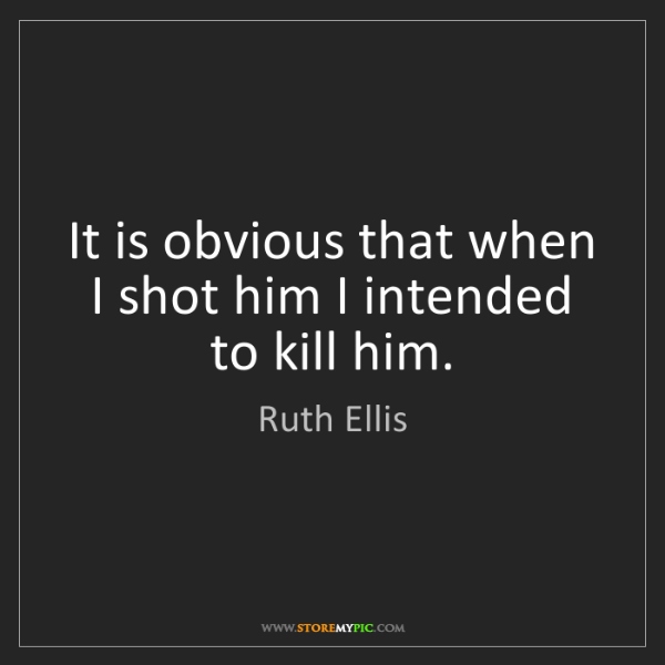 Ruth Ellis: It is obvious that when I shot him I intended to kill...
