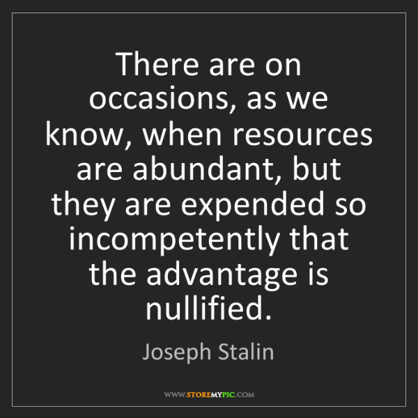 Joseph Stalin: There are on occasions, as we know, when resources are...