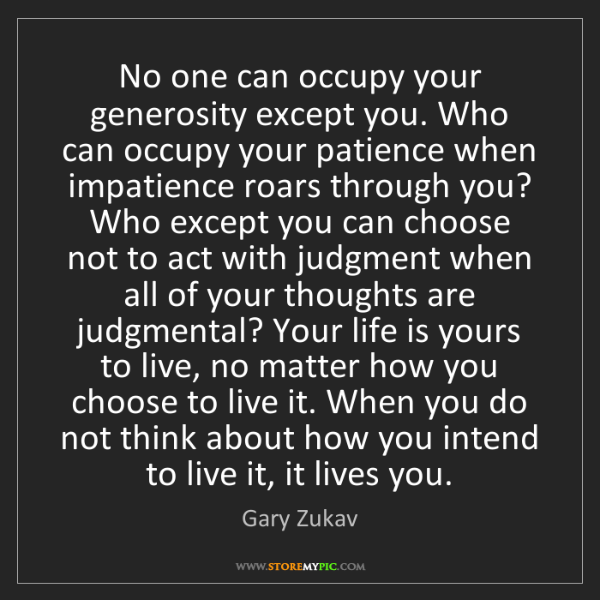 Gary Zukav: No one can occupy your generosity except you. Who can...