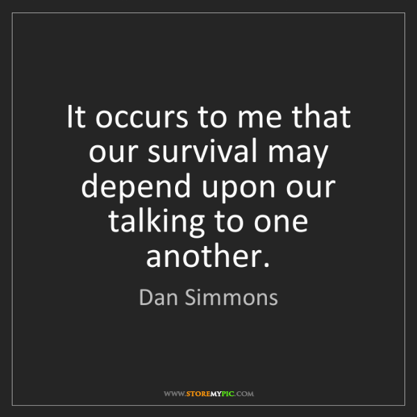 Dan Simmons: It occurs to me that our survival may depend upon our...