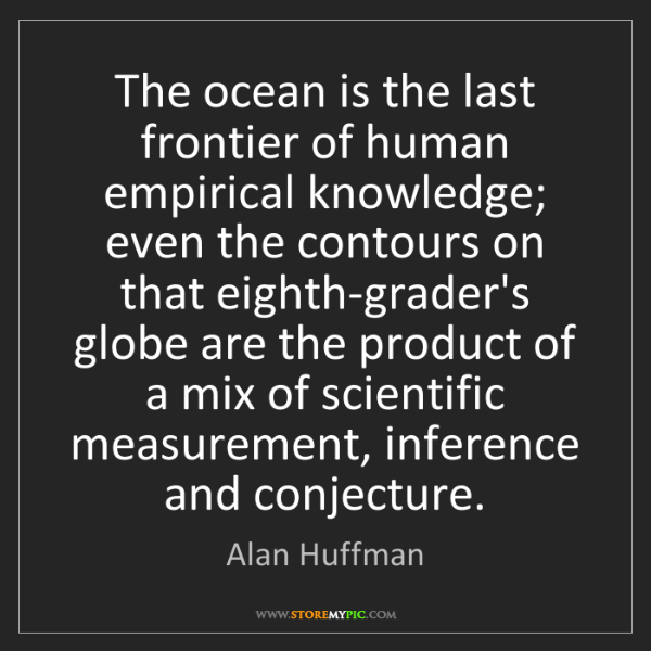 Alan Huffman: The ocean is the last frontier of human empirical knowledge;...