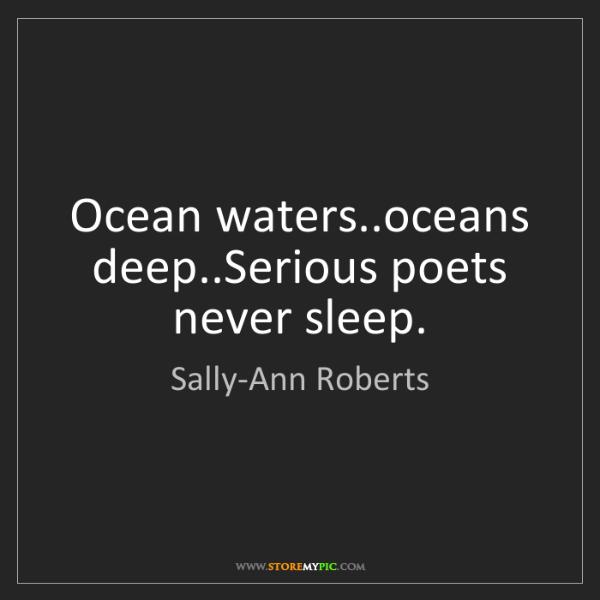 Sally-Ann Roberts: Ocean waters..oceans deep..Serious poets never sleep.