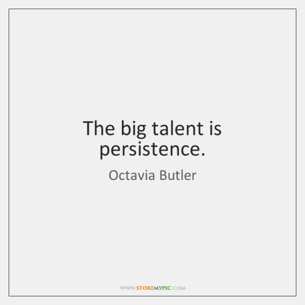 The big talent is persistence.