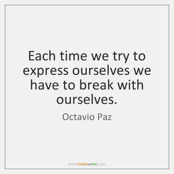 Each time we try to express ourselves we have to break with ...