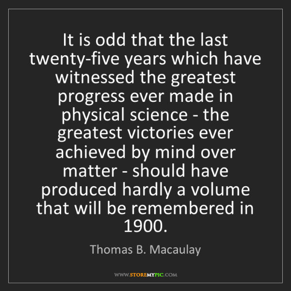Thomas B. Macaulay: It is odd that the last twenty-five years which have...
