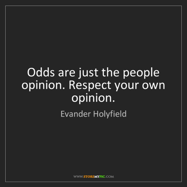 Evander Holyfield: Odds are just the people opinion. Respect your own opinion.