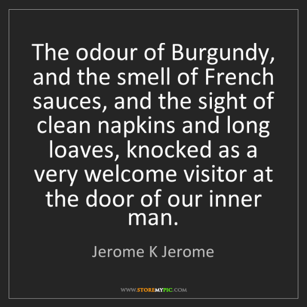 Jerome K Jerome: The odour of Burgundy, and the smell of French sauces,...