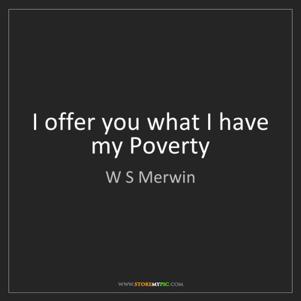 W S Merwin: I offer you what I have my Poverty