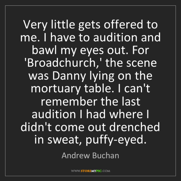 Andrew Buchan: Very little gets offered to me. I have to audition and...