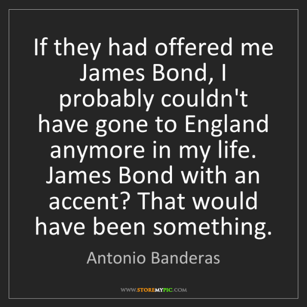 Antonio Banderas: If they had offered me James Bond, I probably couldn't...