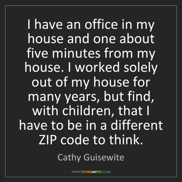 Cathy Guisewite: I have an office in my house and one about five minutes...