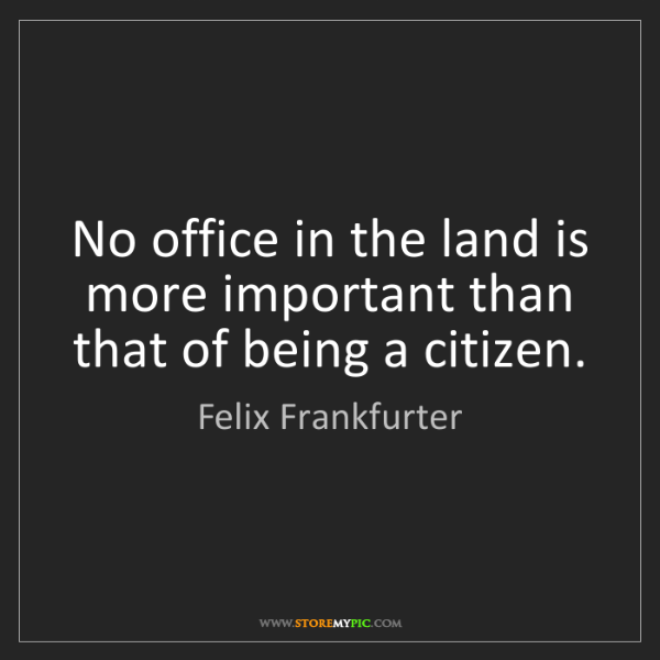 Felix Frankfurter: No office in the land is more important than that of...