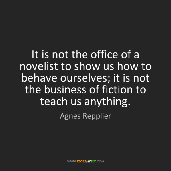 Agnes Repplier: It is not the office of a novelist to show us how to...