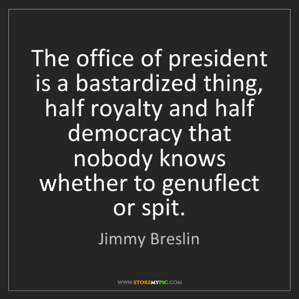 Jimmy Breslin: The office of president is a bastardized thing, half...