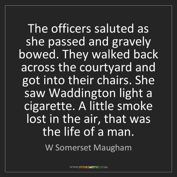 W Somerset Maugham: The officers saluted as she passed and gravely bowed....