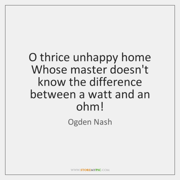 O thrice unhappy home   Whose master doesn't know the difference between a ...