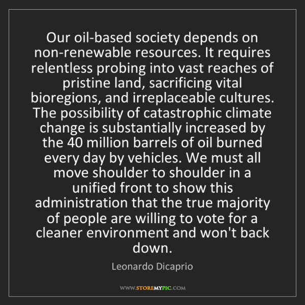 Leonardo Dicaprio: Our oil-based society depends on non-renewable resources....