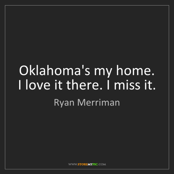 Ryan Merriman: Oklahoma's my home. I love it there. I miss it.