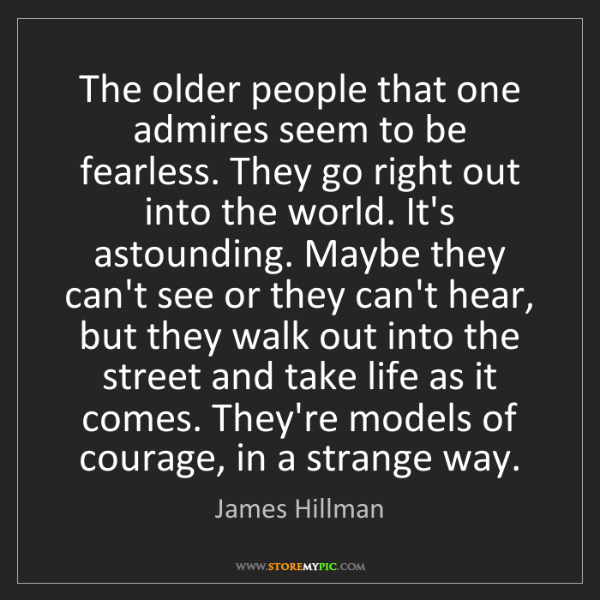 James Hillman: The older people that one admires seem to be fearless....