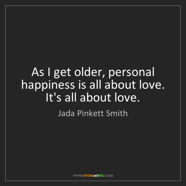 Jada Pinkett Smith: As I get older, personal happiness is all about love....