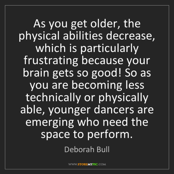 Deborah Bull: As you get older, the physical abilities decrease, which...