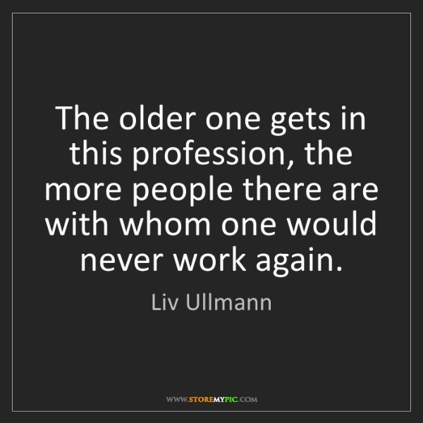 Liv Ullmann: The older one gets in this profession, the more people...