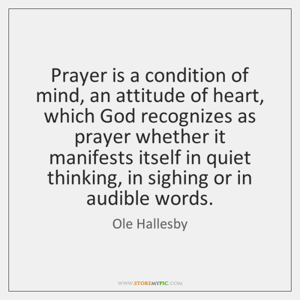 Prayer is a condition of mind, an attitude of heart, which God ...