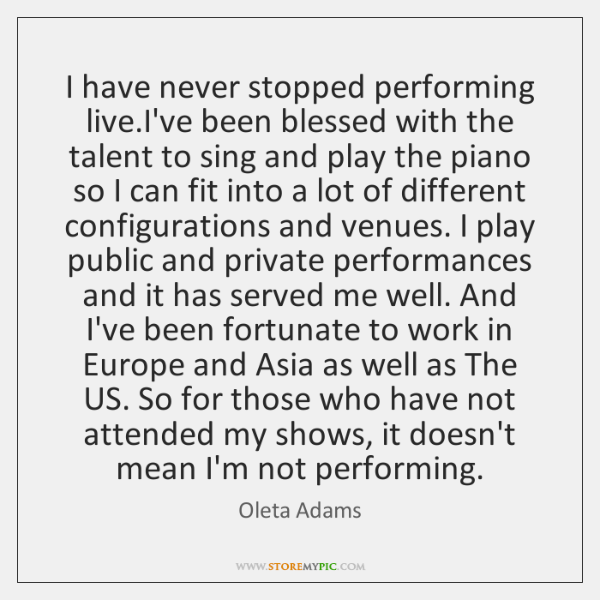 I have never stopped performing live.I've been blessed with the talent ...