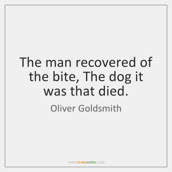 The man recovered of the bite, The dog it was that died.