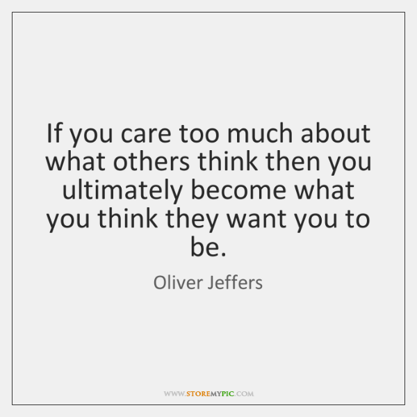 If you care too much about what others think then you ultimately ...
