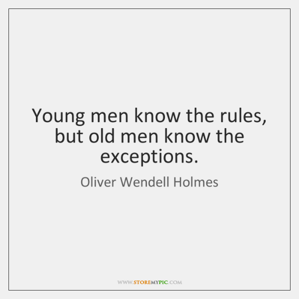 Young men know the rules, but old men know the exceptions.