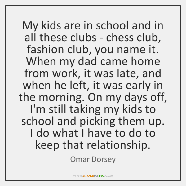 My kids are in school and in all these clubs - chess ...