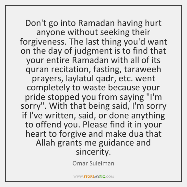 Don't go into Ramadan having hurt anyone without seeking their forgiveness. The ...