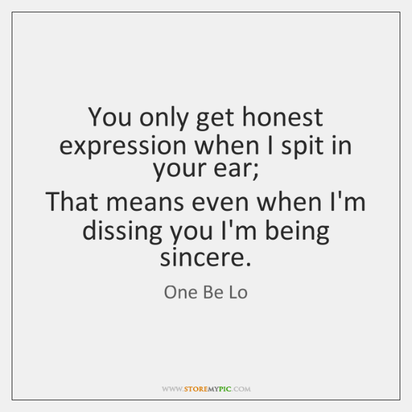 You only get honest expression when I spit in your ear;  That ...