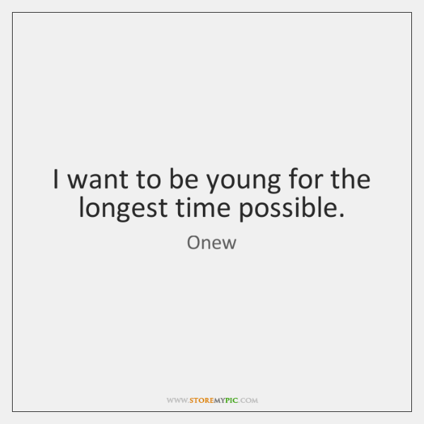 I want to be young for the longest time possible.