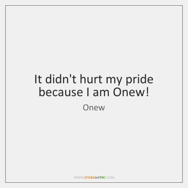 It didn't hurt my pride because I am Onew!