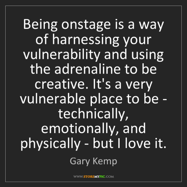 Gary Kemp: Being onstage is a way of harnessing your vulnerability...