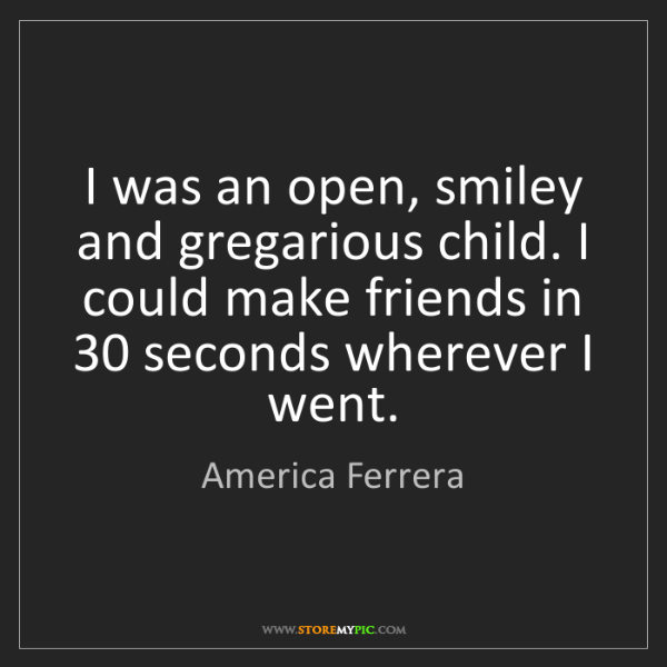 America Ferrera: I was an open, smiley and gregarious child. I could make...